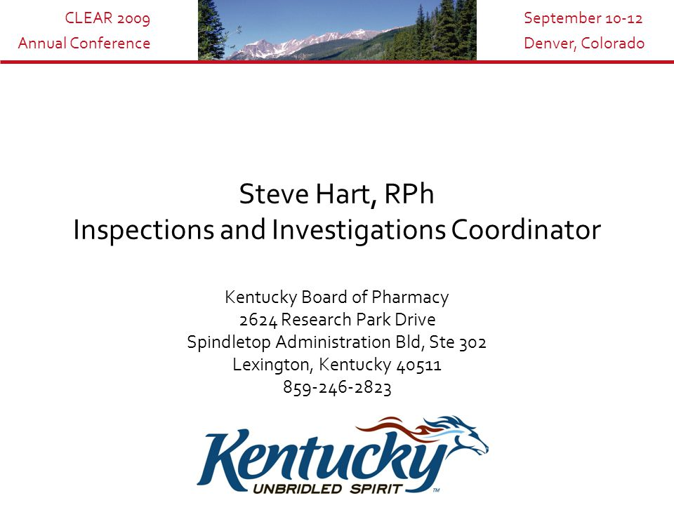 CLEAR 2009 Annual Conference September 10-12 Denver, Colorado Steve Hart, RPh Inspections and Investigations Coordinator Kentucky Board of Pharmacy 2624 Research Park Drive Spindletop Administration Bld, Ste 302 Lexington, Kentucky 40511 859-246-2823