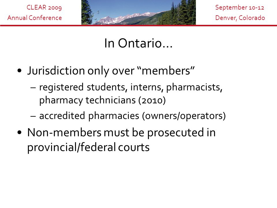 CLEAR 2009 Annual Conference September 10-12 Denver, Colorado In Ontario… Jurisdiction only over members –registered students, interns, pharmacists, pharmacy technicians (2010) –accredited pharmacies (owners/operators) Non-members must be prosecuted in provincial/federal courts