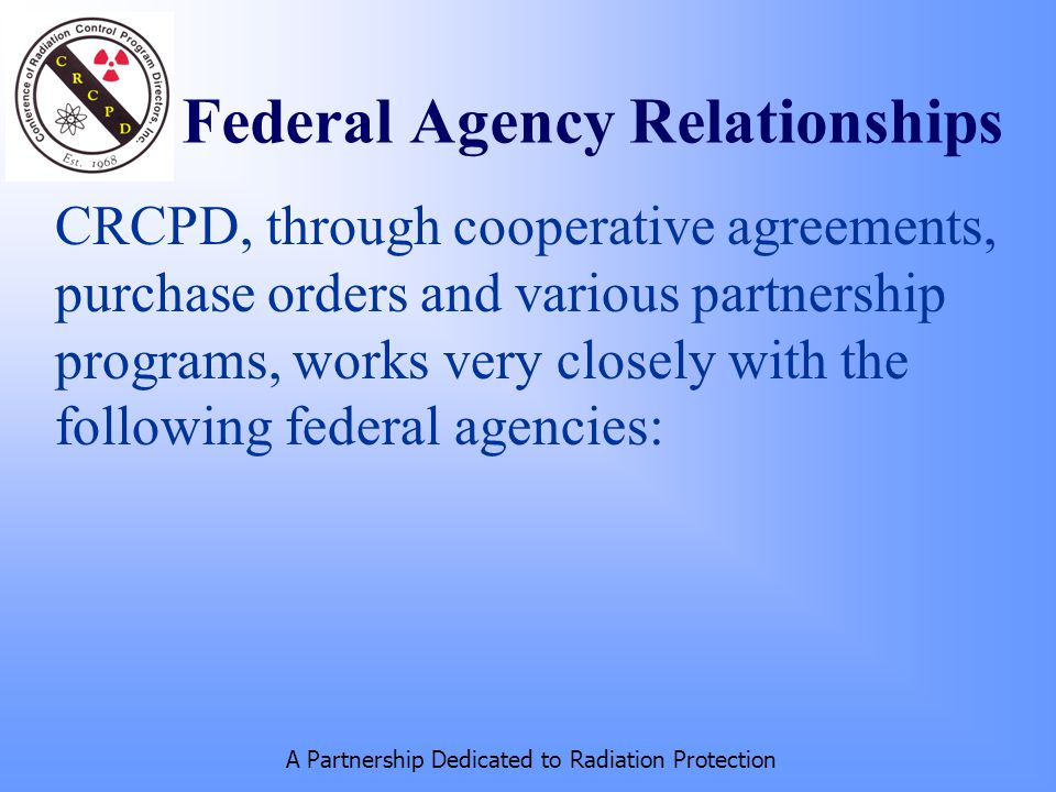 A Partnership Dedicated to Radiation Protection Federal Agency Relationships CRCPD, through cooperative agreements, purchase orders and various partnership programs, works very closely with the following federal agencies: