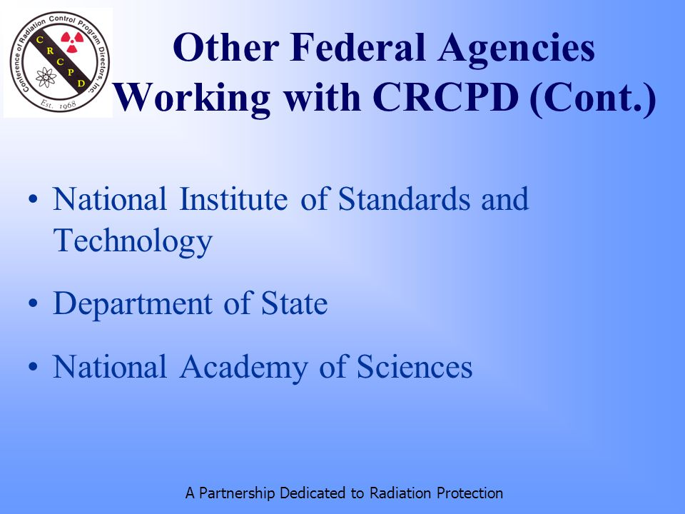 A Partnership Dedicated to Radiation Protection Other Federal Agencies Working with CRCPD (Cont.) National Institute of Standards and Technology Department of State National Academy of Sciences