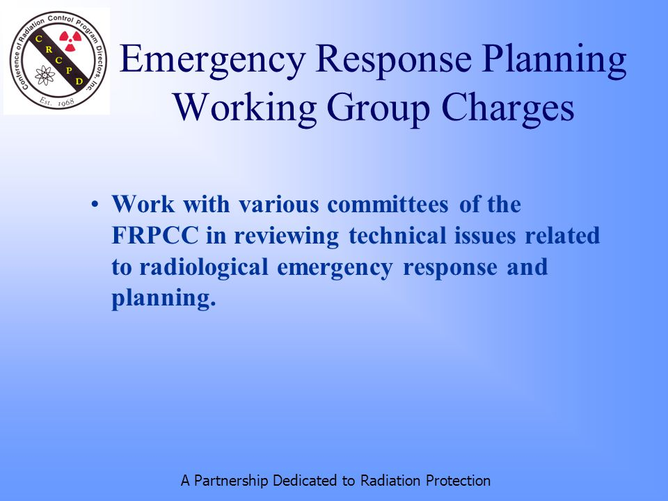 A Partnership Dedicated to Radiation Protection Work with various committees of the FRPCC in reviewing technical issues related to radiological emergency response and planning.
