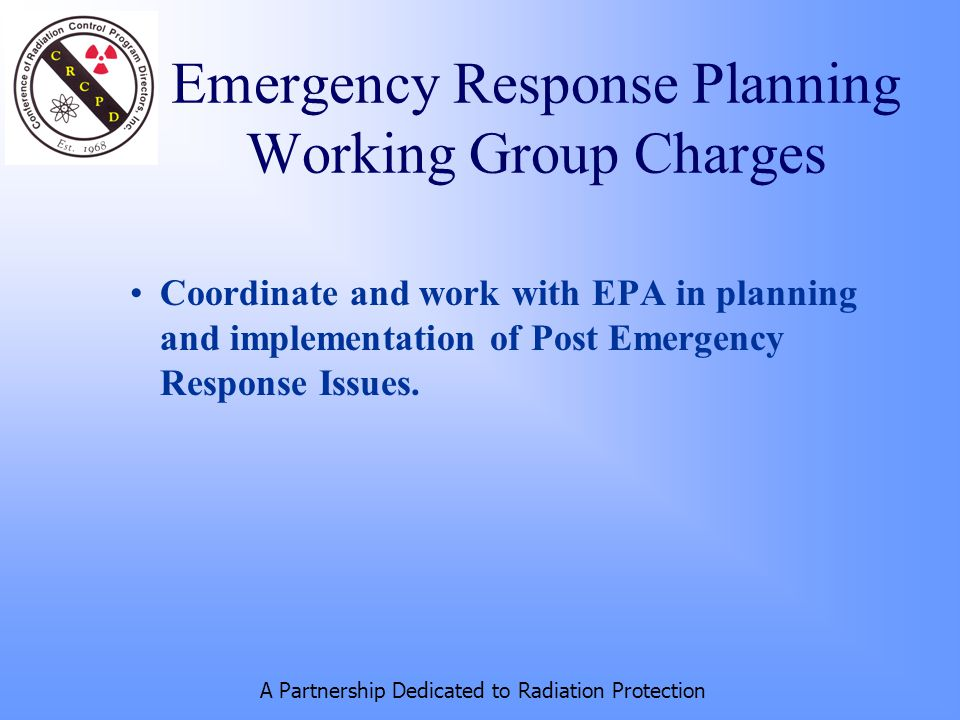 A Partnership Dedicated to Radiation Protection Coordinate and work with EPA in planning and implementation of Post Emergency Response Issues.