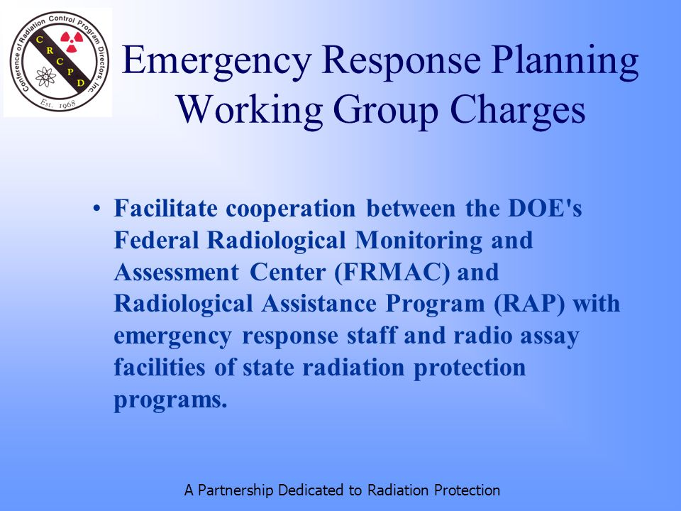A Partnership Dedicated to Radiation Protection Facilitate cooperation between the DOE s Federal Radiological Monitoring and Assessment Center (FRMAC) and Radiological Assistance Program (RAP) with emergency response staff and radio assay facilities of state radiation protection programs.