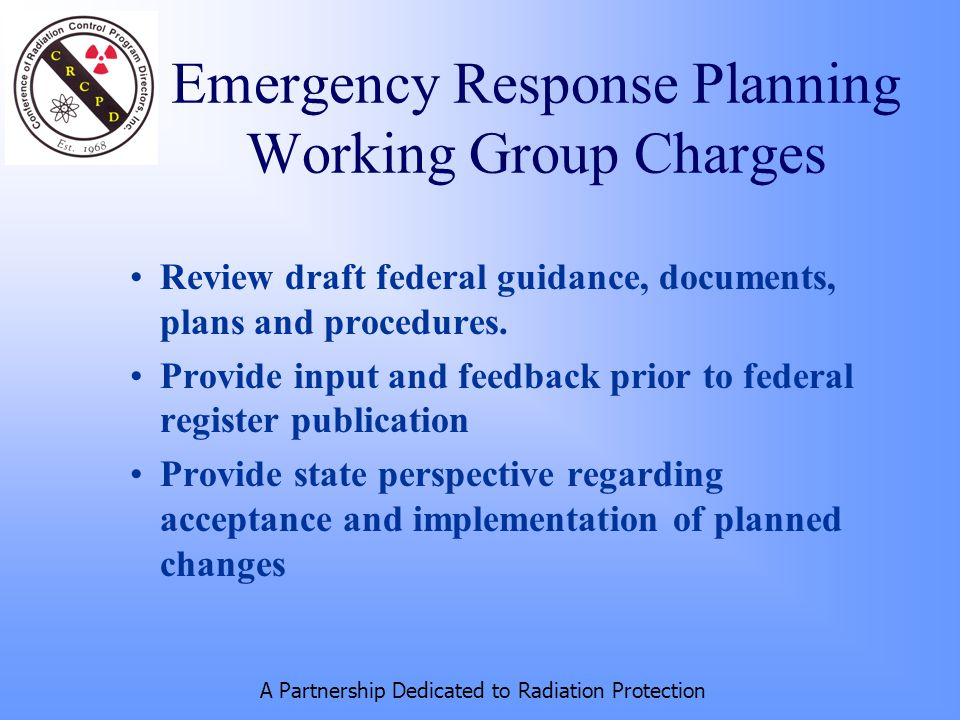 A Partnership Dedicated to Radiation Protection Emergency Response Planning Working Group Charges Review draft federal guidance, documents, plans and procedures.