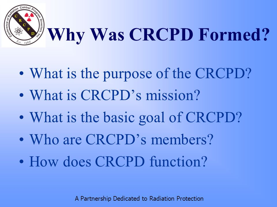 A Partnership Dedicated to Radiation Protection Why Was CRCPD Formed.