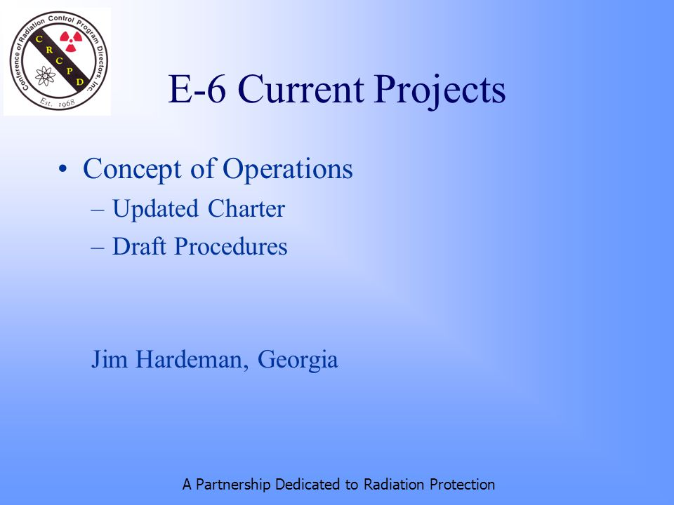 A Partnership Dedicated to Radiation Protection E-6 Current Projects Concept of Operations –Updated Charter –Draft Procedures Jim Hardeman, Georgia