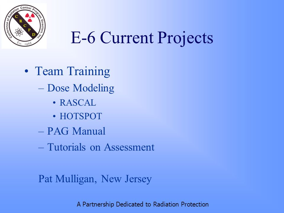 A Partnership Dedicated to Radiation Protection E-6 Current Projects Team Training –Dose Modeling RASCAL HOTSPOT –PAG Manual –Tutorials on Assessment Pat Mulligan, New Jersey
