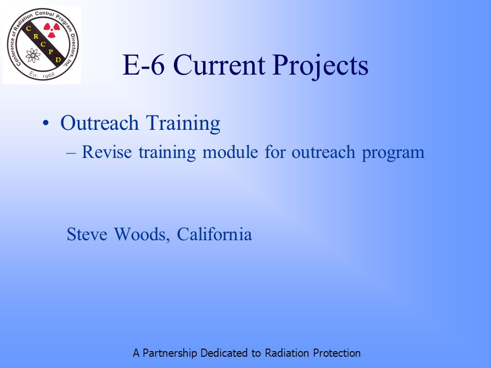A Partnership Dedicated to Radiation Protection E-6 Current Projects Outreach Training –Revise training module for outreach program Steve Woods, California