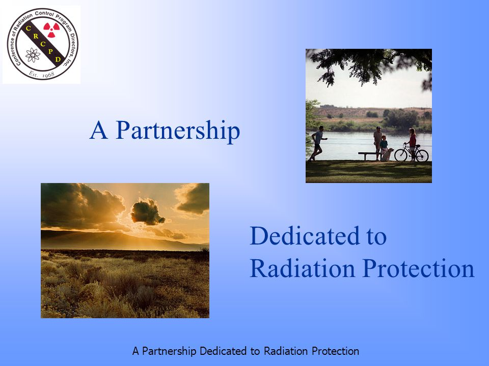 A Partnership Dedicated to Radiation Protection A Partnership Dedicated to Radiation Protection