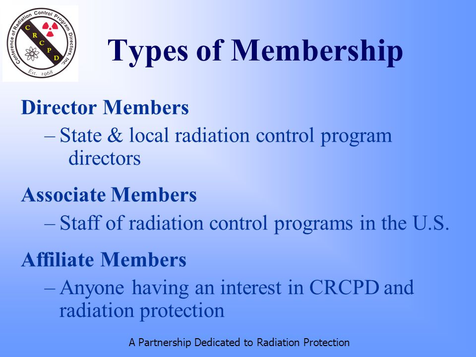 A Partnership Dedicated to Radiation Protection Types of Membership Director Members –State & local radiation control program directors Associate Members –Staff of radiation control programs in the U.S.