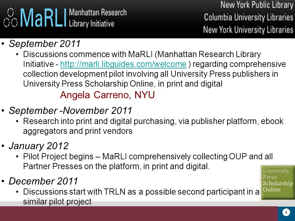 4 September 2011 Discussions commence with MaRLI (Manhattan Research Library Initiative - http://marli.libguides.com/welcome ) regarding comprehensive collection development pilot involving all University Press publishers in University Press Scholarship Online, in print and digitalhttp://marli.libguides.com/welcome Angela Carreno, NYU September -November 2011 Research into print and digital purchasing, via publisher platform, ebook aggregators and print vendors January 2012 Pilot Project begins – MaRLI comprehensively collecting OUP and all Partner Presses on the platform, in print and digital.