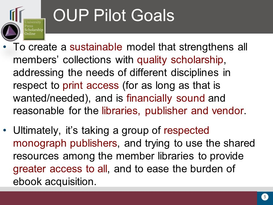 5 To create a sustainable model that strengthens all members' collections with quality scholarship, addressing the needs of different disciplines in respect to print access (for as long as that is wanted/needed), and is financially sound and reasonable for the libraries, publisher and vendor.