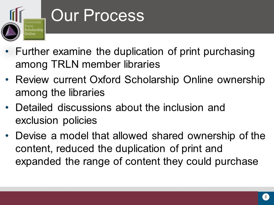 6 Further examine the duplication of print purchasing among TRLN member libraries Review current Oxford Scholarship Online ownership among the libraries Detailed discussions about the inclusion and exclusion policies Devise a model that allowed shared ownership of the content, reduced the duplication of print and expanded the range of content they could purchase Our Process