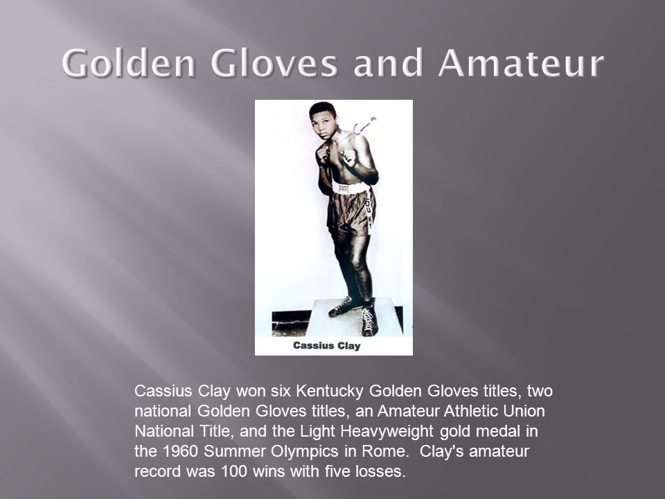 Cassius Clay won six Kentucky Golden Gloves titles, two national Golden Gloves titles, an Amateur Athletic Union National Title, and the Light Heavyweight gold medal in the 1960 Summer Olympics in Rome.