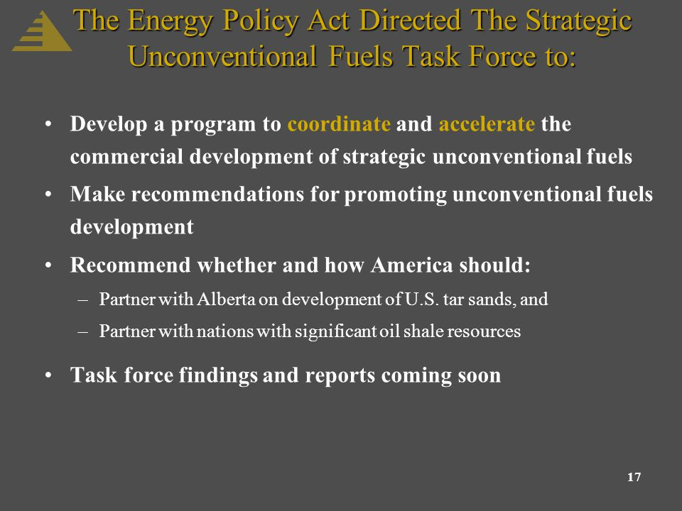 17 The Energy Policy Act Directed The Strategic Unconventional Fuels Task Force to: Develop a program to coordinate and accelerate the commercial development of strategic unconventional fuels Make recommendations for promoting unconventional fuels development Recommend whether and how America should: –Partner with Alberta on development of U.S.