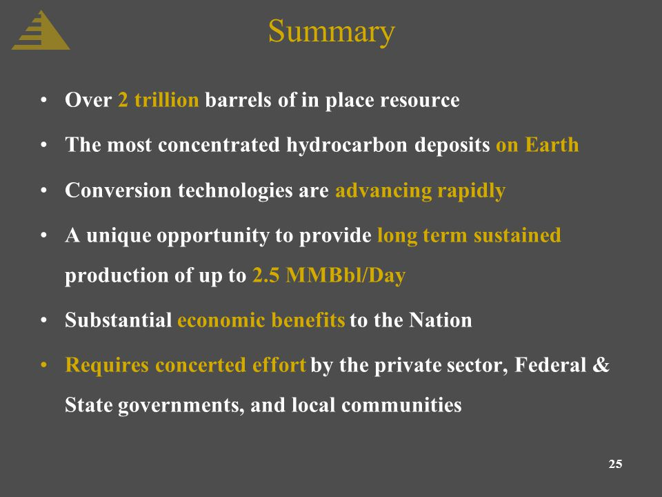 25 Summary Over 2 trillion barrels of in place resource The most concentrated hydrocarbon deposits on Earth Conversion technologies are advancing rapidly A unique opportunity to provide long term sustained production of up to 2.5 MMBbl/Day Substantial economic benefits to the Nation Requires concerted effort by the private sector, Federal & State governments, and local communities