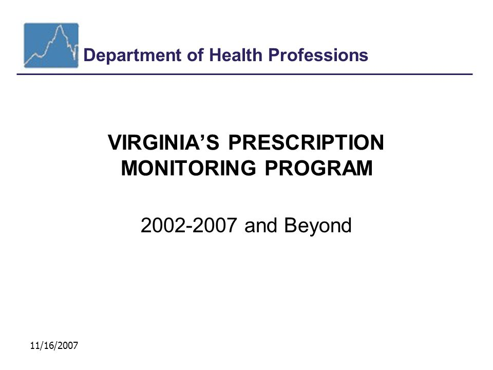 Department of Health Professions 11/16/2007 VIRGINIA'S PRESCRIPTION MONITORING PROGRAM 2002-2007 and Beyond