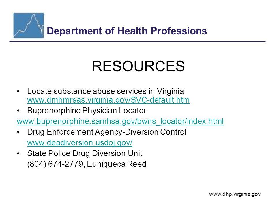 Department of Health Professions www.dhp.virginia.gov RESOURCES Locate substance abuse services in Virginia www.dmhmrsas.virginia.gov/SVC-default.htm www.dmhmrsas.virginia.gov/SVC-default.htm Buprenorphine Physician Locator www.buprenorphine.samhsa.gov/bwns_locator/index.html Drug Enforcement Agency-Diversion Control www.deadiversion.usdoj.gov/ State Police Drug Diversion Unit (804) 674-2779, Euniqueca Reed
