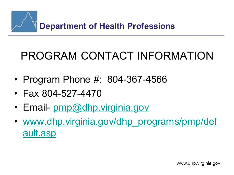 Department of Health Professions www.dhp.virginia.gov PROGRAM CONTACT INFORMATION Program Phone #: 804-367-4566 Fax 804-527-4470 Email- pmp@dhp.virginia.govpmp@dhp.virginia.gov www.dhp.virginia.gov/dhp_programs/pmp/def ault.aspwww.dhp.virginia.gov/dhp_programs/pmp/def ault.asp