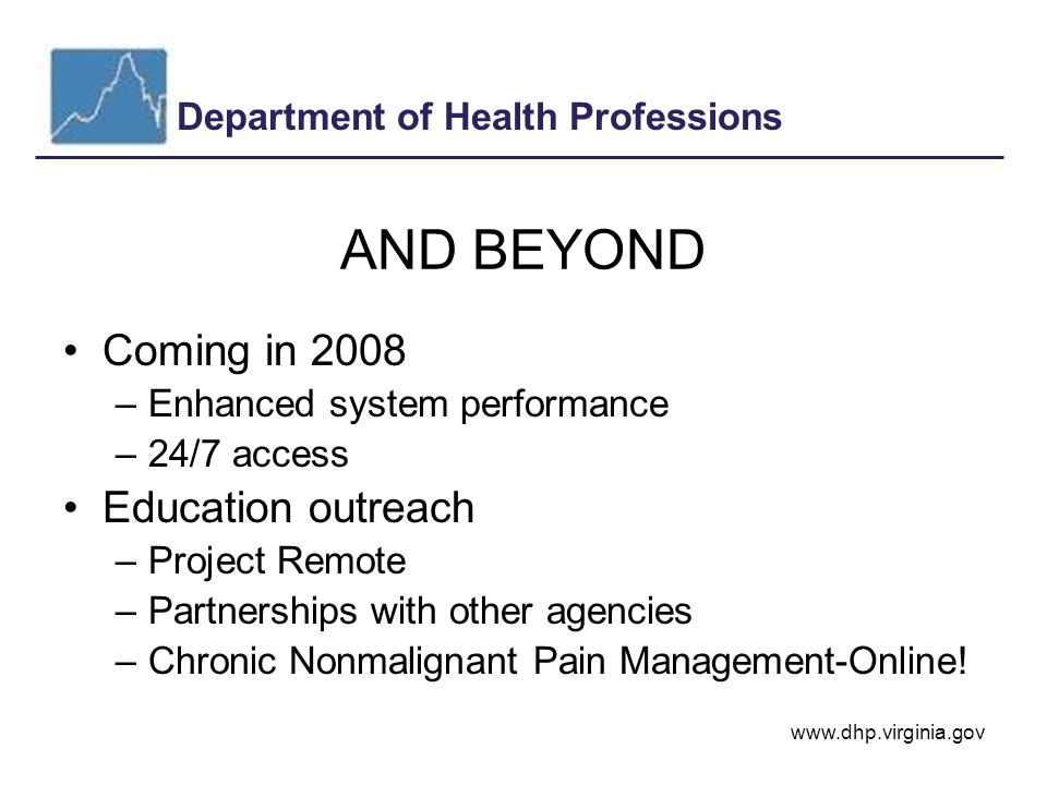 Department of Health Professions www.dhp.virginia.gov AND BEYOND Coming in 2008 –Enhanced system performance –24/7 access Education outreach –Project Remote –Partnerships with other agencies –Chronic Nonmalignant Pain Management-Online!