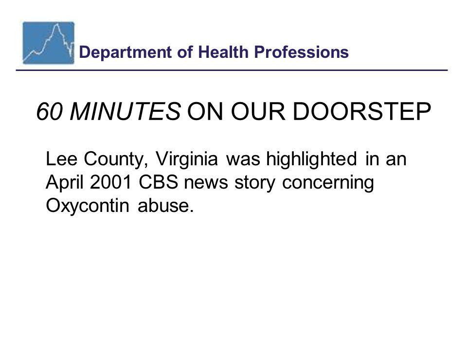 Department of Health Professions 60 MINUTES ON OUR DOORSTEP Lee County, Virginia was highlighted in an April 2001 CBS news story concerning Oxycontin abuse.