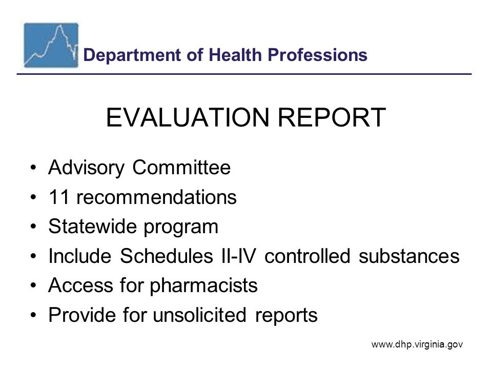 Department of Health Professions www.dhp.virginia.gov EVALUATION REPORT Advisory Committee 11 recommendations Statewide program Include Schedules II-IV controlled substances Access for pharmacists Provide for unsolicited reports