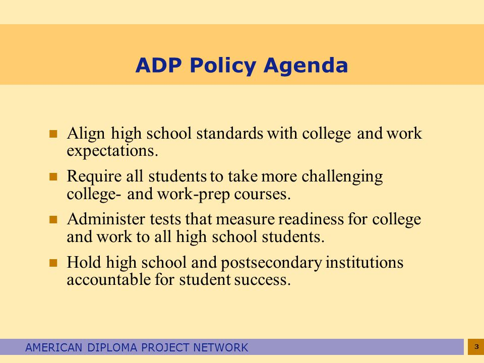 3 AMERICAN DIPLOMA PROJECT NETWORK ADP Policy Agenda n Align high school standards with college and work expectations.