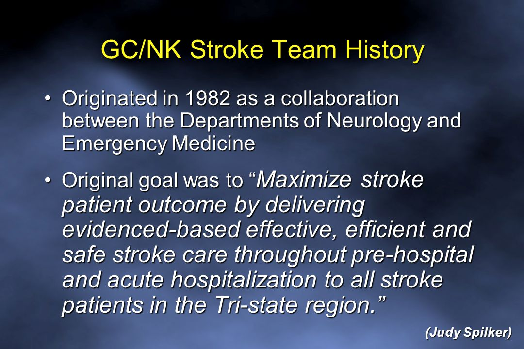 GC/NK Stroke Team History Originated in 1982 as a collaboration between the Departments of Neurology and Emergency MedicineOriginated in 1982 as a collaboration between the Departments of Neurology and Emergency Medicine Original goal was to Maximize stroke patient outcome by delivering evidenced-based effective, efficient and safe stroke care throughout pre-hospital and acute hospitalization to all stroke patients in the Tri-state region. Original goal was to Maximize stroke patient outcome by delivering evidenced-based effective, efficient and safe stroke care throughout pre-hospital and acute hospitalization to all stroke patients in the Tri-state region. (Judy Spilker)