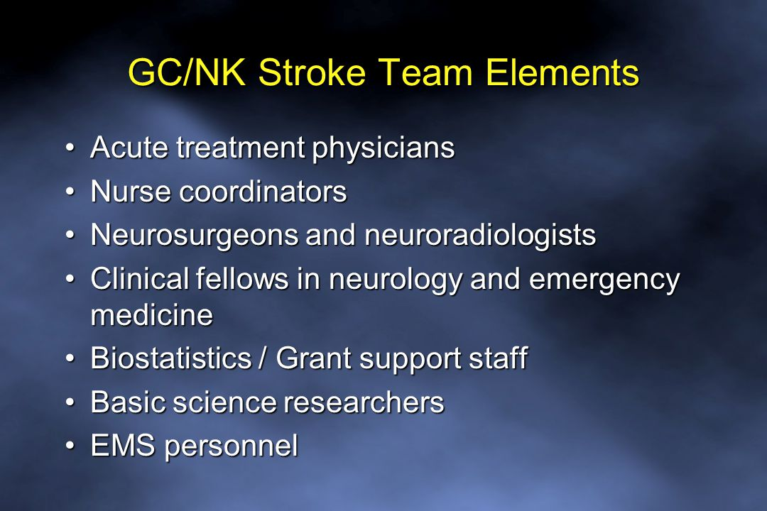 GC/NK Stroke Team Elements Acute treatment physiciansAcute treatment physicians Nurse coordinatorsNurse coordinators Neurosurgeons and neuroradiologistsNeurosurgeons and neuroradiologists Clinical fellows in neurology and emergency medicineClinical fellows in neurology and emergency medicine Biostatistics / Grant support staffBiostatistics / Grant support staff Basic science researchersBasic science researchers EMS personnelEMS personnel