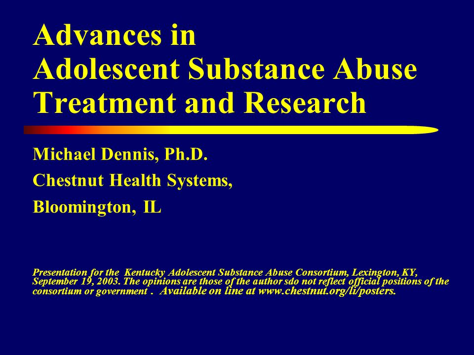 Knowledge Base from 36 Studies 9 large multi-site longitudinal studies (ATM, DARP, TOPS, SROS, TCA, NTIES, DATOS-A, DOMS), including 1 large multi-site experiment (Cannabis Youth Treatment - CYT) 24 behavioral treatment studies (12-step, behavioral, family, other outpatient, inpatient, therapeutic communities, engagement, aftercare), including CYT and 1 pharmacology- behavioral (CBT) trial 8 pharmacology treatment studies (bupropion, disulfiram, fluoxetine, lithium, pemoline, sertaline) and 1 pharmacology- behavioral (CBT) trial Source: Bukstein & Kithas, 2002; Dennis & White (2003), & Lewinsohn et al.