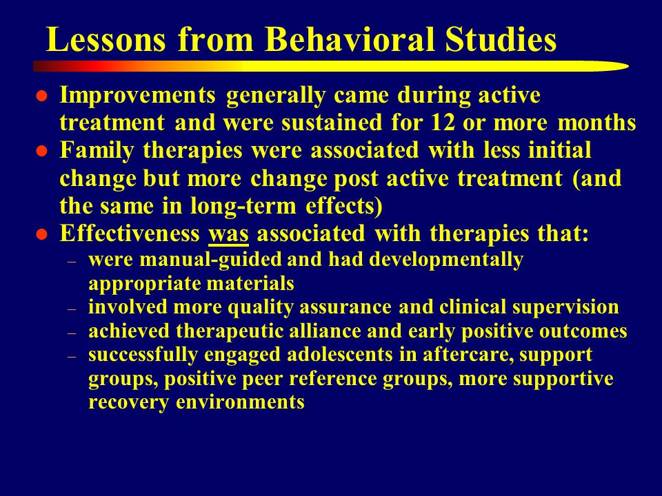 Lessons from Behavioral Studies Improvements generally came during active treatment and were sustained for 12 or more months Family therapies were associated with less initial change but more change post active treatment (and the same in long-term effects) Effectiveness was associated with therapies that: – were manual-guided and had developmentally appropriate materials – involved more quality assurance and clinical supervision – achieved therapeutic alliance and early positive outcomes – successfully engaged adolescents in aftercare, support groups, positive peer reference groups, more supportive recovery environments