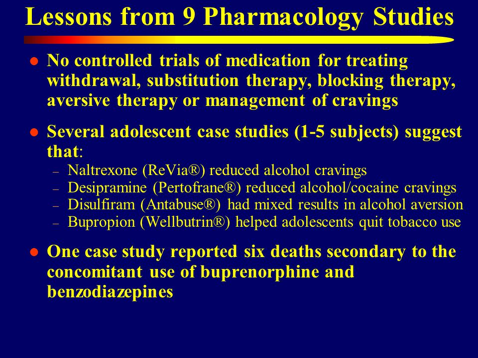 Lessons from 9 Pharmacology Studies No controlled trials of medication for treating withdrawal, substitution therapy, blocking therapy, aversive therapy or management of cravings Several adolescent case studies (1-5 subjects) suggest that: – Naltrexone (ReVia®) reduced alcohol cravings – Desipramine (Pertofrane®) reduced alcohol/cocaine cravings – Disulfiram (Antabuse®) had mixed results in alcohol aversion – Bupropion (Wellbutrin®) helped adolescents quit tobacco use One case study reported six deaths secondary to the concomitant use of buprenorphine and benzodiazepines