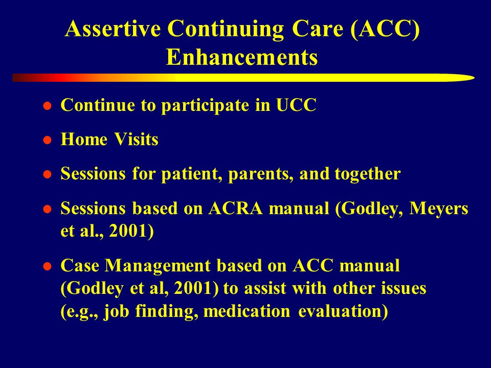 Assertive Continuing Care (ACC) Enhancements Continue to participate in UCC Home Visits Sessions for patient, parents, and together Sessions based on ACRA manual (Godley, Meyers et al., 2001) Case Management based on ACC manual (Godley et al, 2001) to assist with other issues (e.g., job finding, medication evaluation)