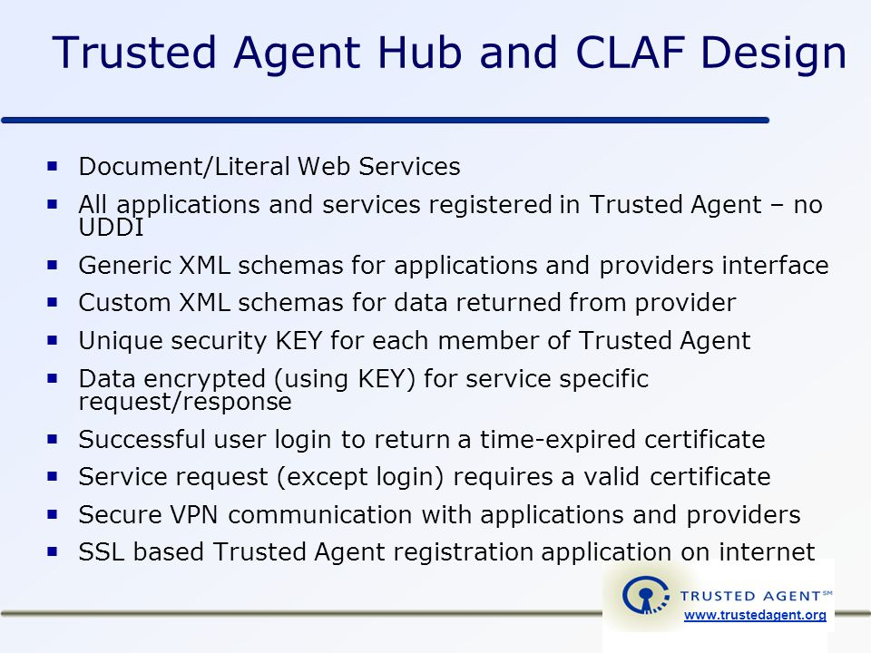 www.trustedagent.org Trusted Agent Hub and CLAF Design  Document/Literal Web Services  All applications and services registered in Trusted Agent – no UDDI  Generic XML schemas for applications and providers interface  Custom XML schemas for data returned from provider  Unique security KEY for each member of Trusted Agent  Data encrypted (using KEY) for service specific request/response  Successful user login to return a time-expired certificate  Service request (except login) requires a valid certificate  Secure VPN communication with applications and providers  SSL based Trusted Agent registration application on internet