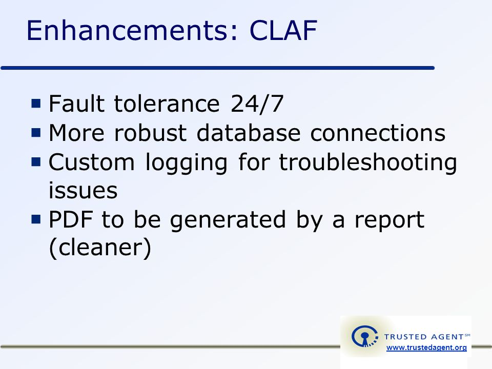 www.trustedagent.org Enhancements: CLAF  Fault tolerance 24/7  More robust database connections  Custom logging for troubleshooting issues  PDF to be generated by a report (cleaner)