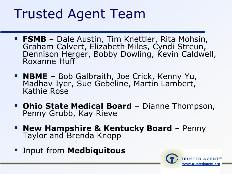 Trusted Agent Team  FSMB – Dale Austin, Tim Knettler, Rita Mohsin, Graham Calvert, Elizabeth Miles, Cyndi Streun, Dennison Herger, Bobby Dowling, Kevin Caldwell, Roxanne Huff  NBME – Bob Galbraith, Joe Crick, Kenny Yu, Madhav Iyer, Sue Gebeline, Martin Lambert, Kathie Rose  Ohio State Medical Board – Dianne Thompson, Penny Grubb, Kay Rieve  New Hampshire & Kentucky Board – Penny Taylor and Brenda Knopp  Input from Medbiquitous