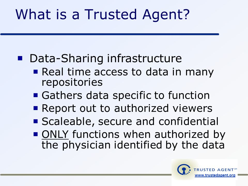www.trustedagent.org Trusted Agent General Concept Delivering the right data to the right people at the right time for the right purpose …with the authorization of the individual identified