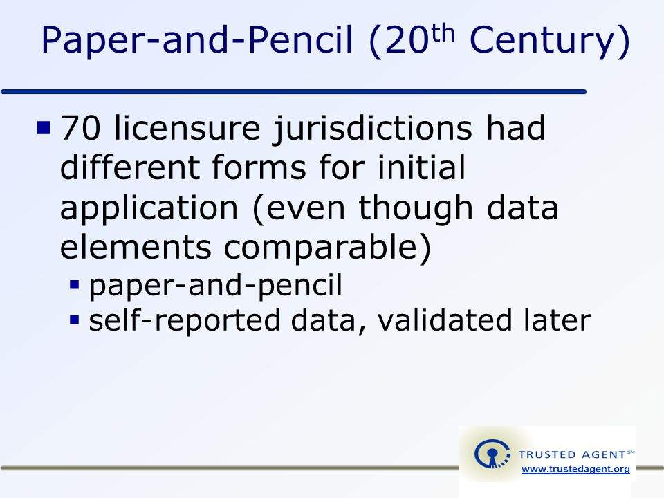 www.trustedagent.org Paper-and-Pencil (20 th Century)  70 licensure jurisdictions had different forms for initial application (even though data elements comparable)  paper-and-pencil  self-reported data, validated later