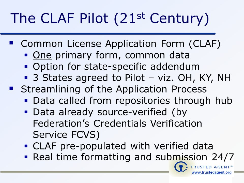 www.trustedagent.org  Common License Application Form (CLAF)  One primary form, common data  Option for state-specific addendum  3 States agreed to Pilot – viz.