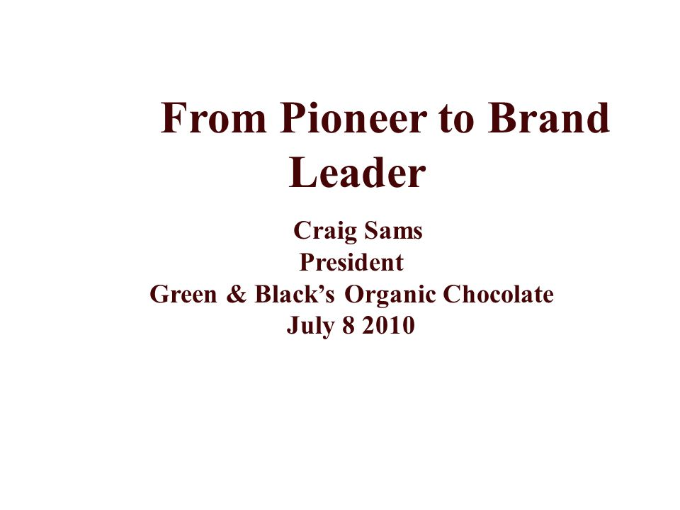 From Pioneer to Brand Leader Craig Sams President Green & Black's Organic Chocolate July 8 2010