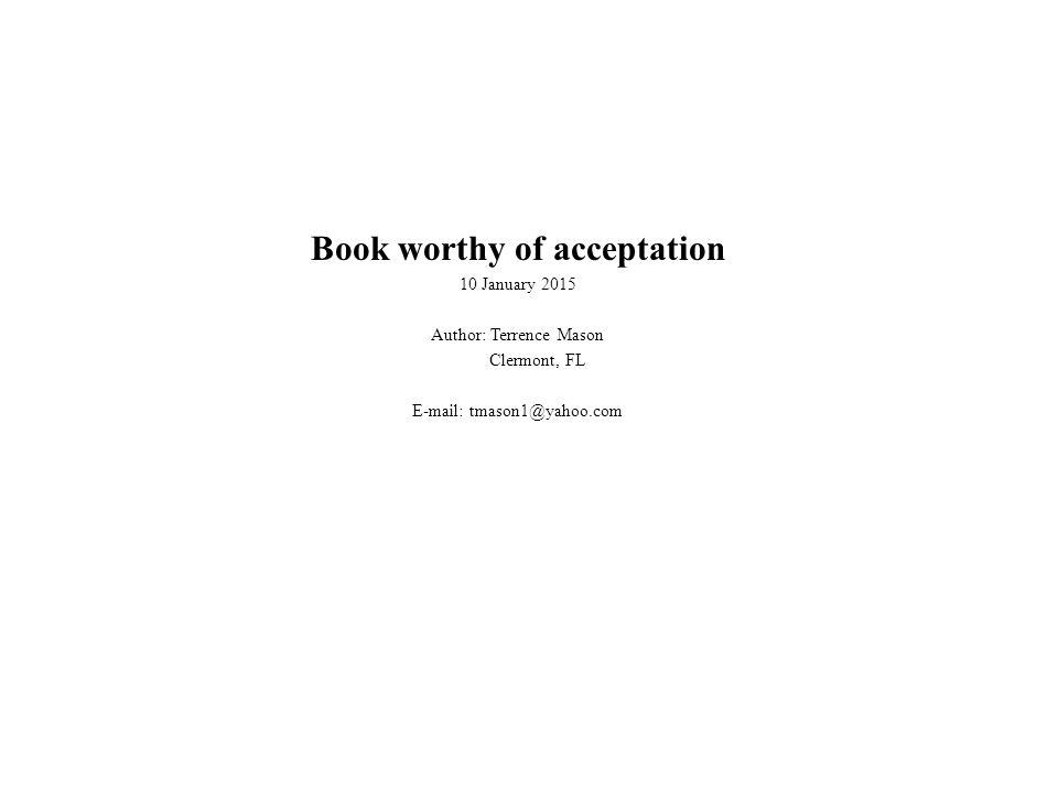 Book worthy of acceptation 10 January 2015 Author: Terrence Mason Clermont, FL E-mail: tmason1@yahoo.com