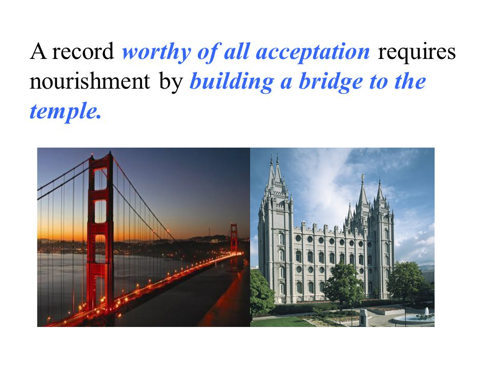 A record worthy of all acceptation requires nourishment by building a bridge to the temple.