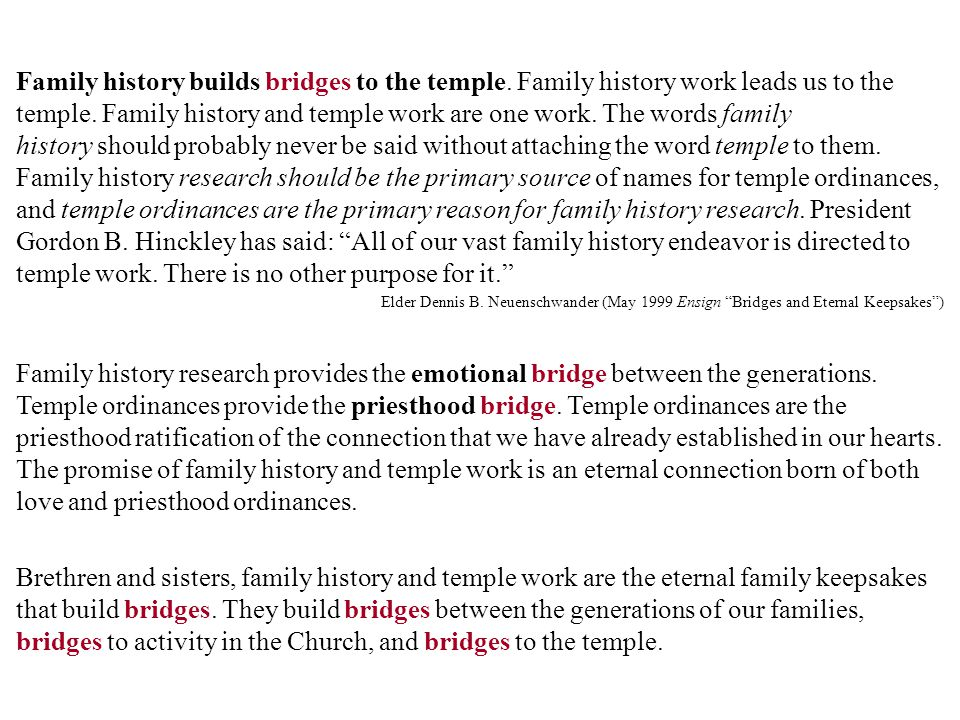 Family history builds bridges to the temple. Family history work leads us to the temple. Family history and temple work are one work. The words family