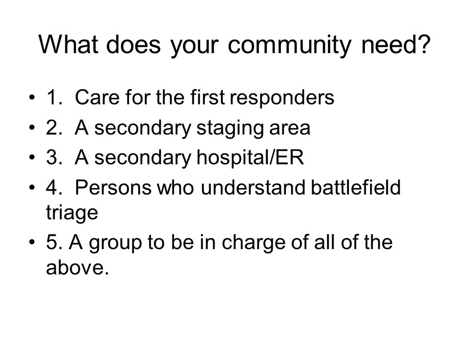 What does your community need. 1. Care for the first responders 2.