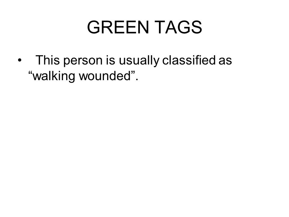 GREEN TAGS This person is usually classified as walking wounded .