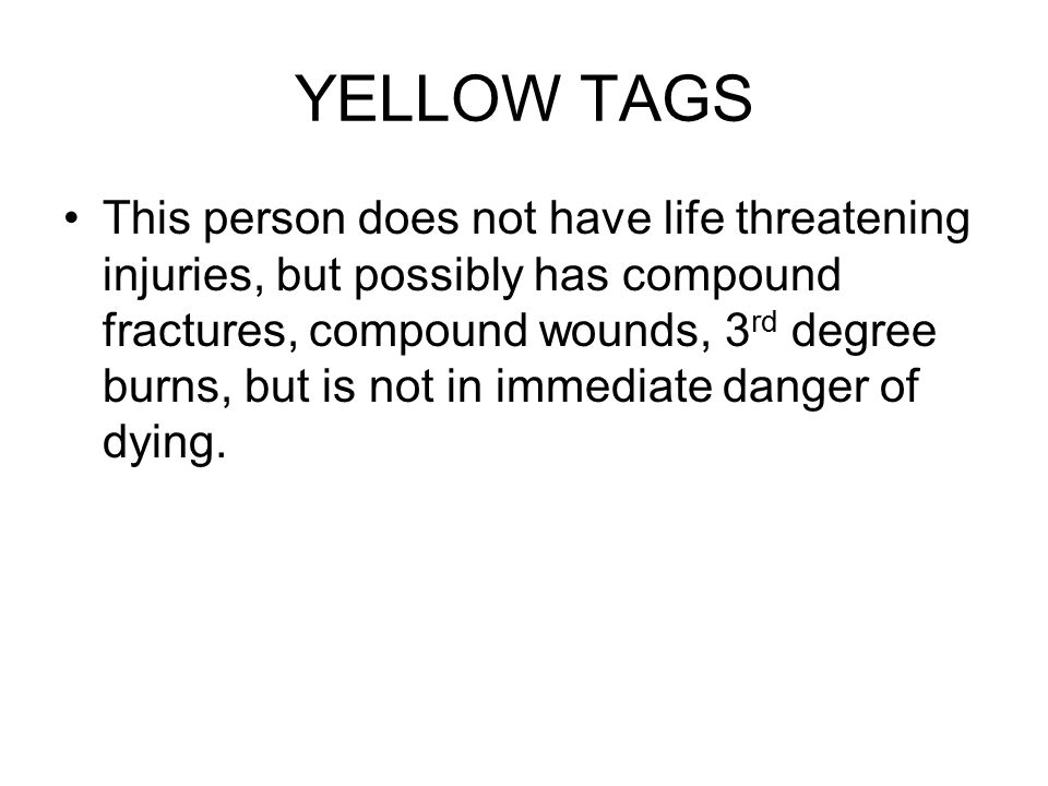 YELLOW TAGS This person does not have life threatening injuries, but possibly has compound fractures, compound wounds, 3 rd degree burns, but is not in immediate danger of dying.