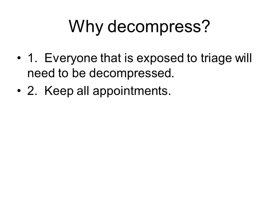 Why decompress. 1. Everyone that is exposed to triage will need to be decompressed.