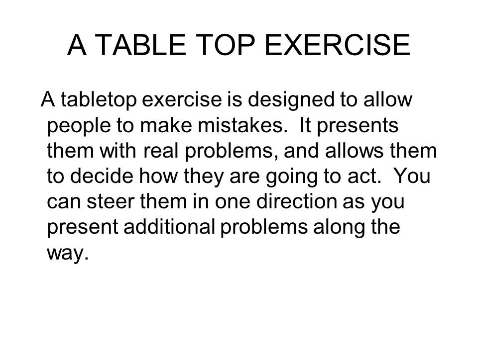 A TABLE TOP EXERCISE A tabletop exercise is designed to allow people to make mistakes.