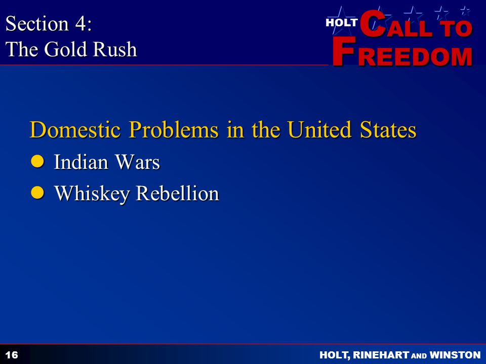 C ALL TO F REEDOM HOLT HOLT, RINEHART AND WINSTON 16 Domestic Problems in the United States Indian Wars Indian Wars Whiskey Rebellion Whiskey Rebellion Section 4: The Gold Rush
