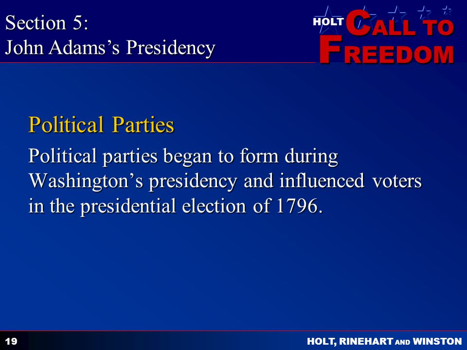 C ALL TO F REEDOM HOLT HOLT, RINEHART AND WINSTON 19 Political Parties Political parties began to form during Washington's presidency and influenced voters in the presidential election of 1796.
